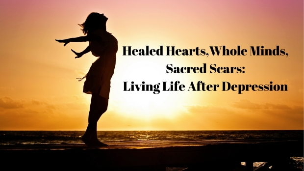 Healed Hearts,Whole Minds,Sacred Scars-Living Life After Depression